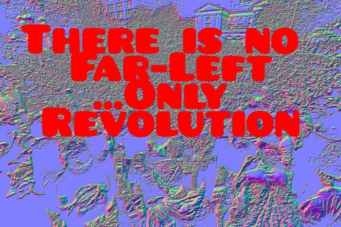 There is no far-left... only revolution prose
